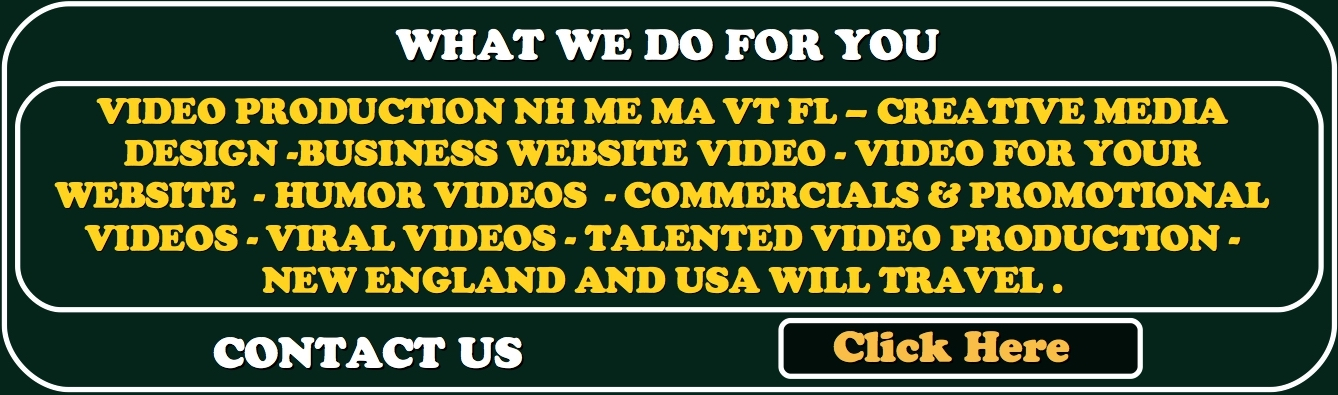 VIDEO PRODUCTION NH ME MA VT BUSINESS WEBSITE VIDEO PRODUCER WEB VIDEO. VIDEO FOR YOUR WEBSITE TO INCREASE BUSINESS PROMOTIONAL VIDEOS VIRAL VIDEOS CREATIVE VIDEO PRODUCTION NEW ENGLAND AND USA WILL TRAVEL .