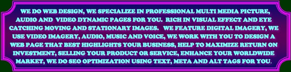 WE DO WEB DESIGN, WE SPECIALIZE IN PROFESSIONAL MULTI MEDIA PICTURE, AUDIO AND VIDEO DYNAMIC PAGES FOR YOU. RICH IN VISUAL EFFECT AND EYE CATCHING MOVING AND STATIONARY IMAGES. WE FEATURE DIGITAL IMAGERY, WE USE VIDEO IMAGERY, AUDIO, MUSIC AND VOICE, WE WORK WITH YOU TO DESIGN A WEB PAGE THAT BEST HIGHLIGHTS YOUR BUSINESS, HELP TO MAXIMIZE RETURN ON INVESTMENT, SELLING YOUR PRODUCT OR SERVICE, ENHANCE YOUR WORLDWIDE MARKET, WE DO SEO OPTIMIZATION USING TEXT, META AND ALT TAGS FOR YOU.